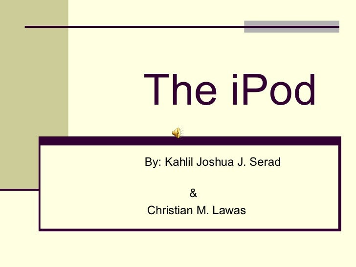 The iPod By: Kahlil Joshua J. Serad  & Christian M. Lawas