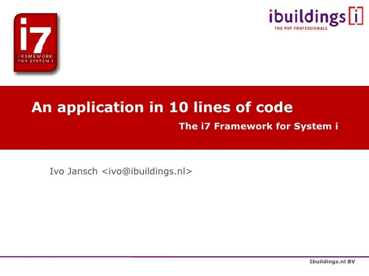 An application in 10 lines of code The i7 Framework for System i <ul><ul><li>Ivo Jansch <ivo@ibuildings.nl> </li></ul></ul>