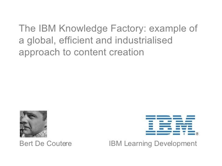 The IBM Knowledge Factory: example of a global, efficient and industrialised approach to content creation   Bert De Couter...