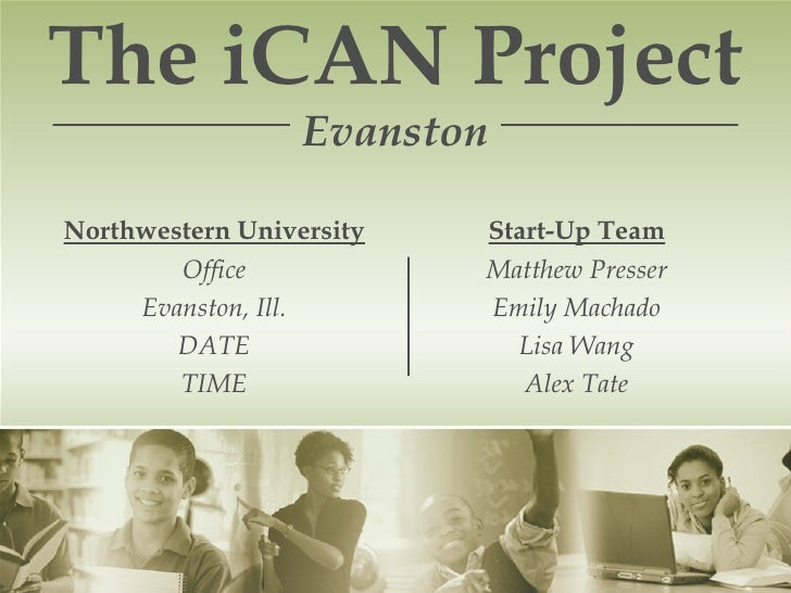 The iCAN Project  Evanston Northwestern University Office Evanston, Ill. DATE TIME Start-Up Team Matthew Presser Emily Mac...