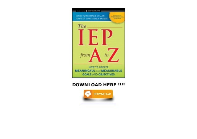 The IEP from A to Z How to Create Meaningful and Measurable Goals and Objectives