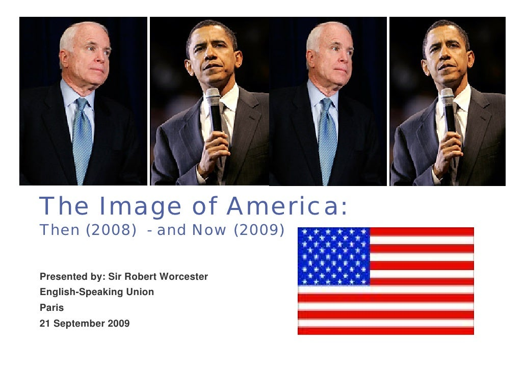 1The Image of America:Then (2008) - and Now (2009)Presented by: Sir Robert WorcesterEnglish-Speaking UnionParis21 Septembe...