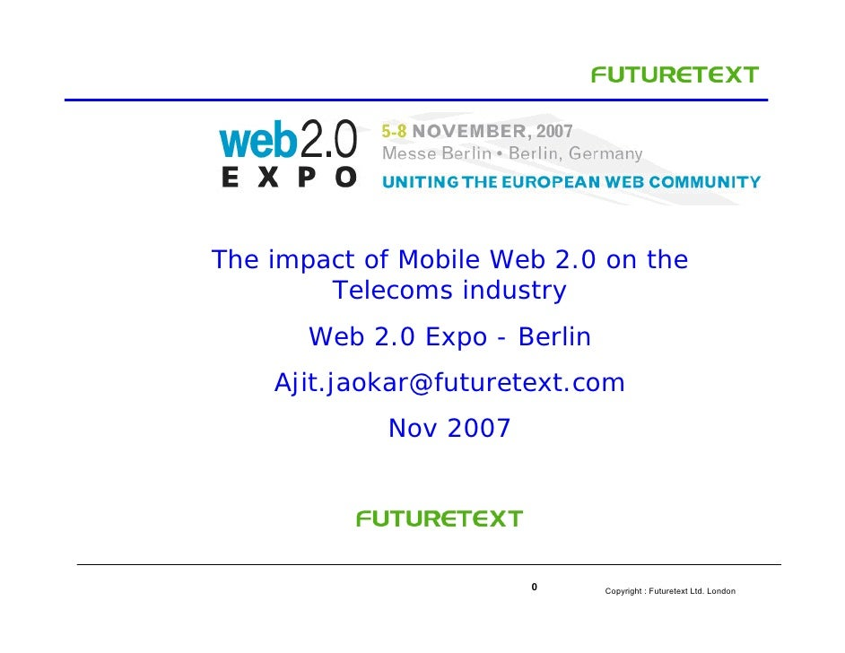 The impact of Mobile Web 2.0 on the         Telecoms industry        Web 2.0 Expo - Berlin     Ajit.jaokar@futuretext.com ...