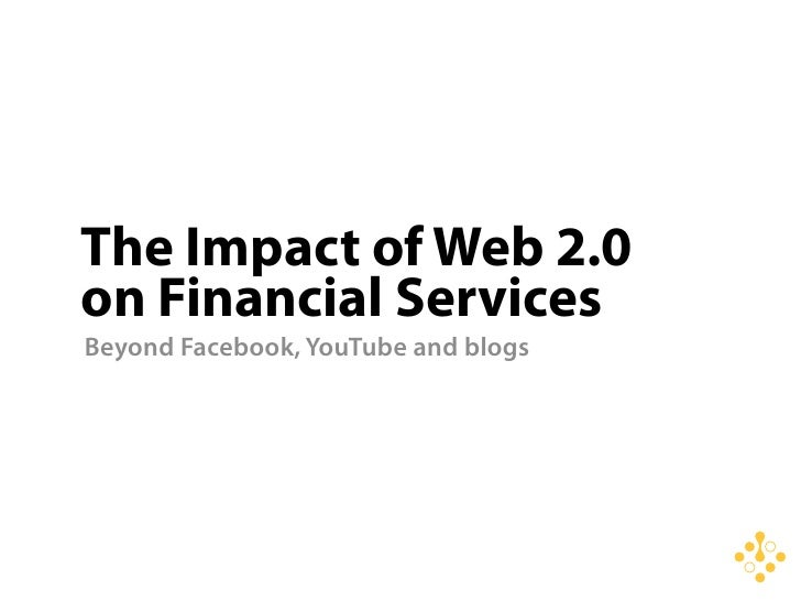 The Impact of Web 2.0 on Financial Services Beyond Facebook, YouTube and blogs