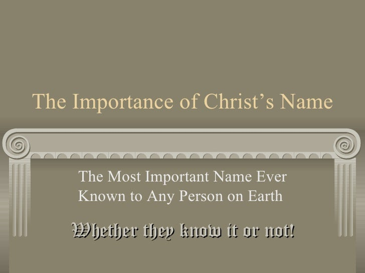 The Importance of Christ's Name The Most Important Name Ever Known to Any Person on Earth  Whether they know it or not!