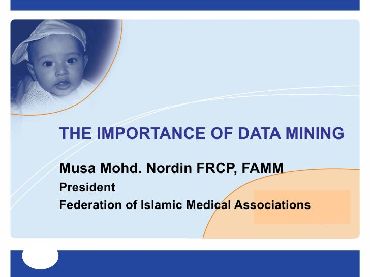 THE IMPORTANCE OF DATA MINING  Musa Mohd. Nordin FRCP, FAMM President Federation of Islamic Medical Associations