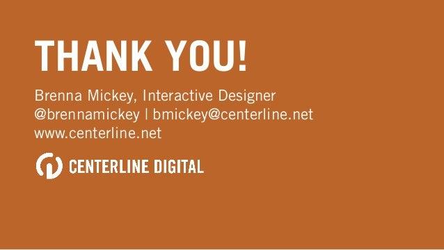 THANK YOU! Brenna Mickey, Interactive Designer @brennamickey | bmickey@centerline.net www.centerline.net