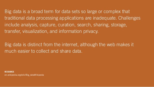 Big data is a broad term for data sets so large or complex that traditional data processing applications are inadequate. C...