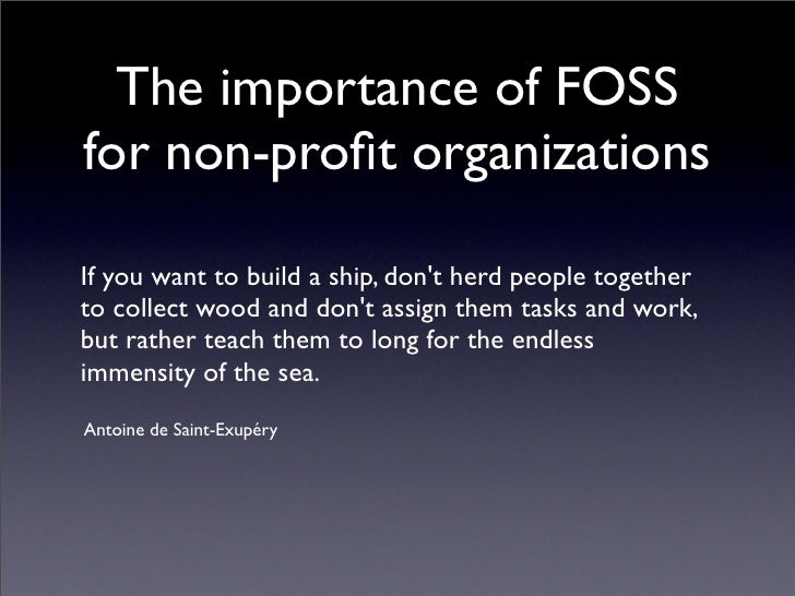 The importance of FOSS for non-profit organizations  If you want to build a ship, don't herd people together to collect woo...