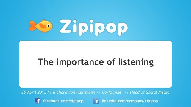 The importance of listening25 April 2013 // Richard von Kaufmann // Co-founder // Head of Social Mediafacebook.com/zipipop...