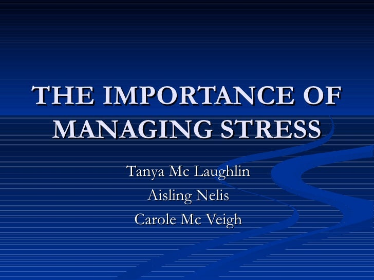 THE IMPORTANCE OF MANAGING STRESS Tanya Mc Laughlin Aisling Nelis Carole Mc Veigh