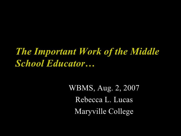 The Important Work of the Middle School Educator… WBMS, Aug. 2, 2007 Rebecca L. Lucas Maryville College