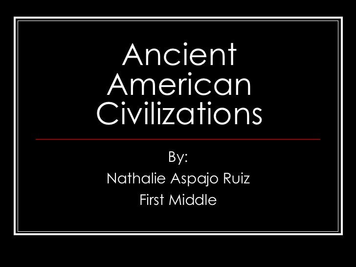 Ancient American Civilizations By: Nathalie Aspajo Ruiz First Middle