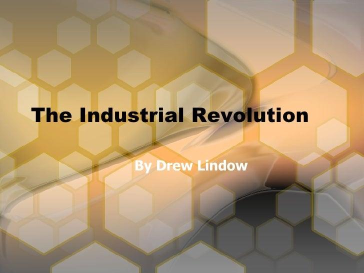 The Industrial Revolution <ul><ul><li>By Drew Lindow </li></ul></ul>
