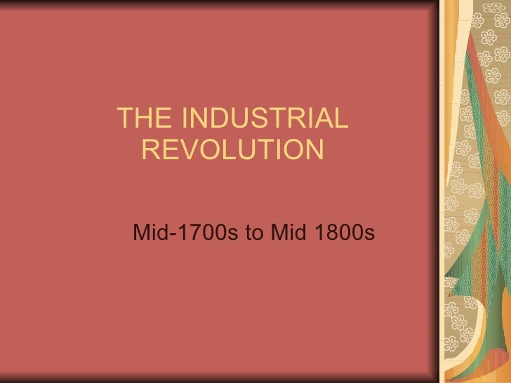 THE INDUSTRIAL REVOLUTION Mid-1700s to Mid 1800s