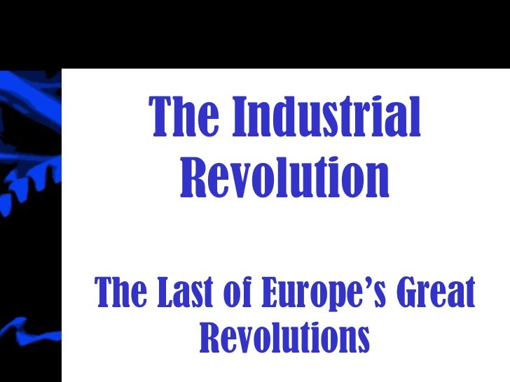 The Industrial Revolution The Last of Europe's Great Revolutions