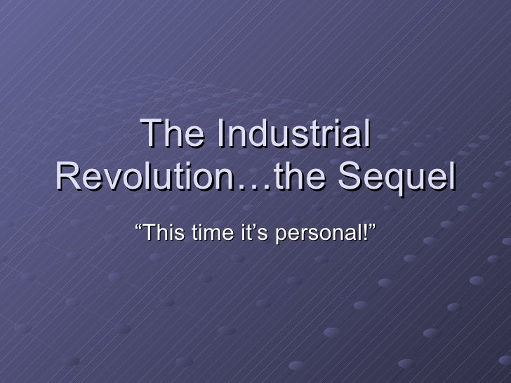 """The Industrial Revolution…the Sequel """"This time it's personal!"""""""