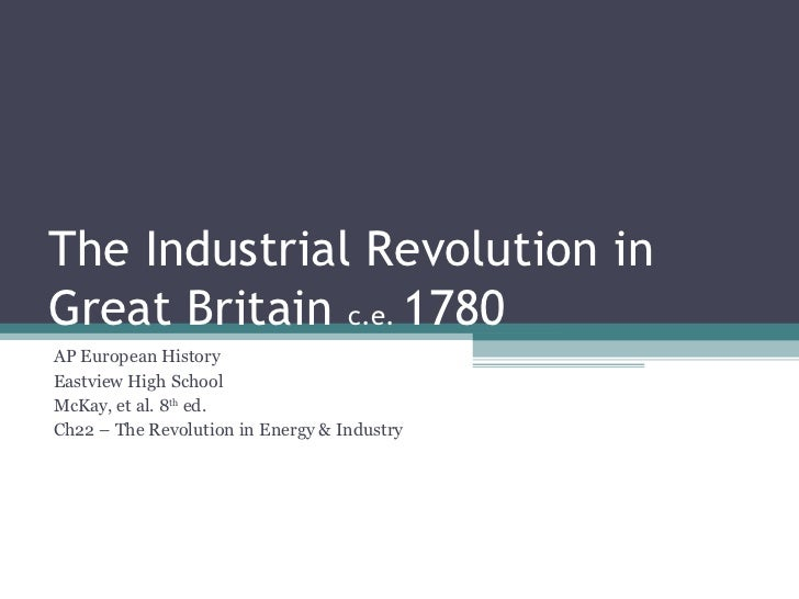The Industrial Revolution in Great Britain  c.e.  1780 AP European History Eastview High School McKay, et al. 8 th  ed. Ch...