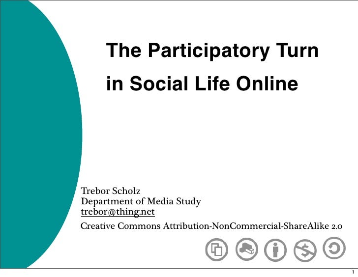 The Participatory Turn      in Social Life Online     Trebor Scholz Department of Media Study trebor@thing.net Creative Co...