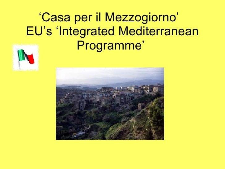 ' Casa per il Mezzogiorno'   EU's 'Integrated Mediterranean Programme'