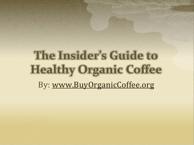 The Insider's Guide to Healthy Organic Coffee By: www.BuyOrganicCoffee.org
