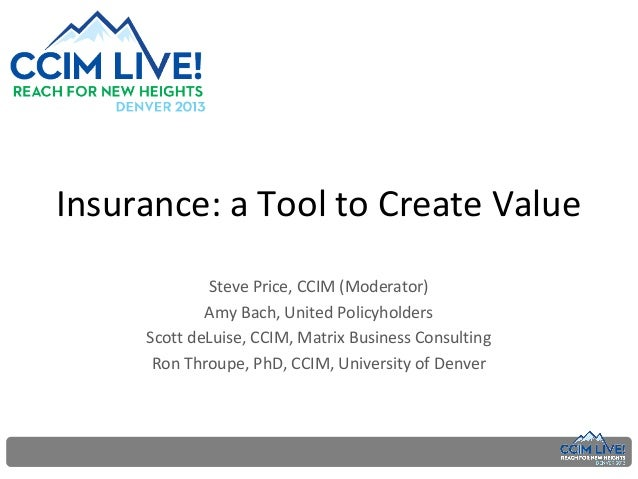 Insurance: a Tool to Create Value Steve Price, CCIM (Moderator) Amy Bach, United Policyholders Scott deLuise, CCIM, Matrix...