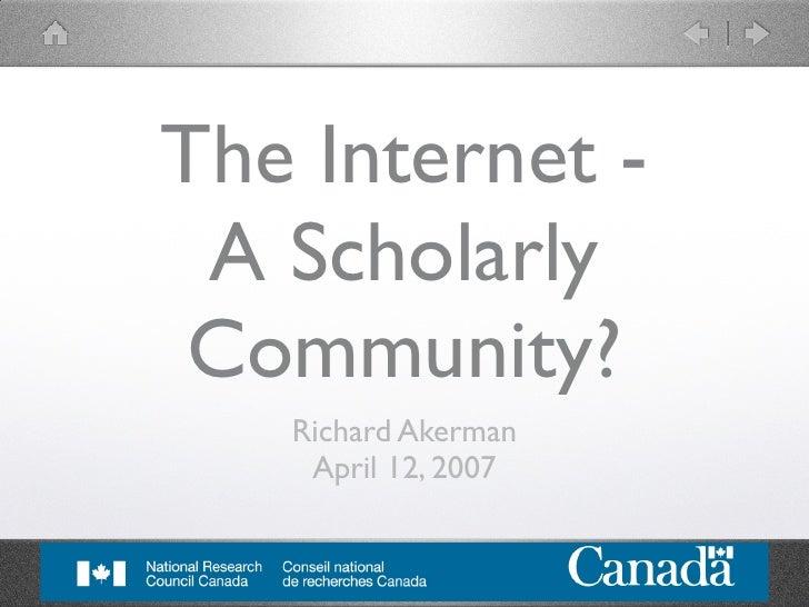 The Internet -  A Scholarly  Community?    Richard Akerman     April 12, 2007