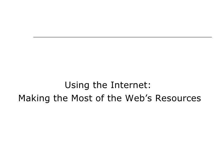 <ul><li>Using the Internet:  </li></ul><ul><li>Making the Most of the Web's Resources </li></ul>