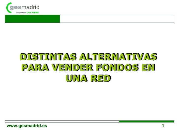 DISTINTAS ALTERNATIVAS PARA VENDER FONDOS EN UNA RED DISTINTAS ALTERNATIVAS PARA VENDER FONDOS EN UNA RED www.gesmadrid.es