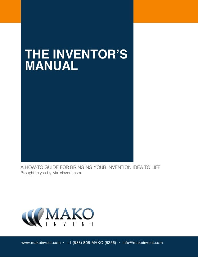 THE INVENTOR'S  MANUALA HOW-TO GUIDE FOR BRINGING YOUR INVENTION IDEA TO LIFEBrought to you by Makoinvent.comwww.makoinven...