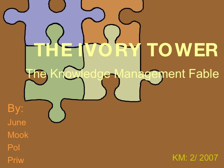 THE IVORY TOWER The Knowledge Management Fable By: June Mook Pol Priw KM: 2/ 2007