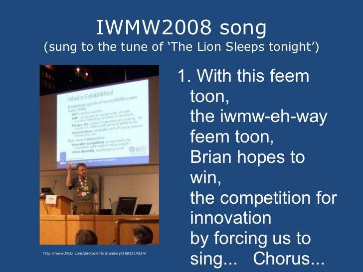 IWMW2008 song (sung to the tune of 'The Lion Sleeps tonight') <ul><li>1. With this feem toon, the iwmw-eh-way feem toon, B...