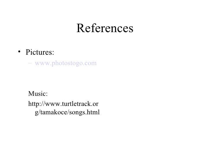 References <ul><li>Pictures: </li></ul><ul><ul><li>www.photostogo.com </li></ul></ul><ul><ul><li>Music: </li></ul></ul><ul...