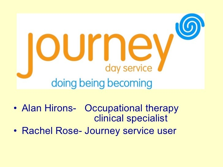 <ul><li>Alan Hirons-  Occupational therapy    clinical specialist </li></ul><ul><li>Rachel Rose- Journey service user </li...