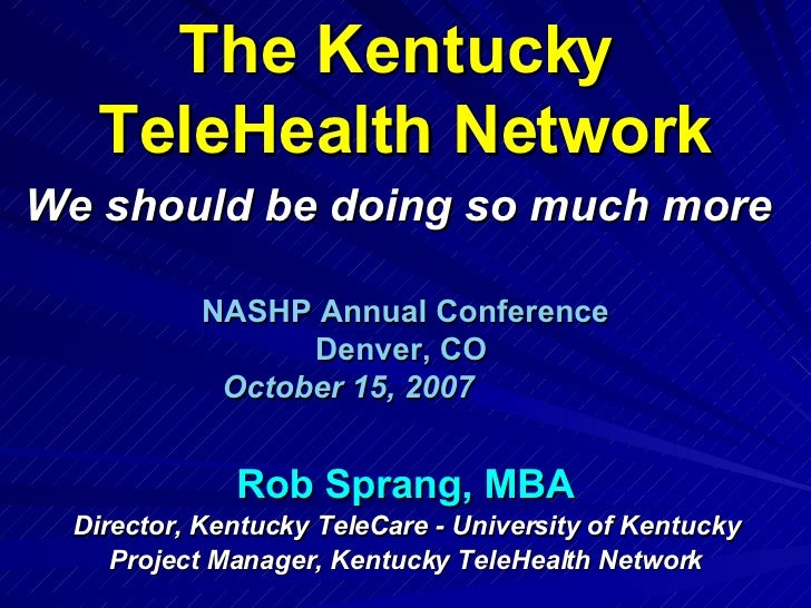 The Kentucky  TeleHealth Network We should be doing so much more   NASHP Annual Conference Denver, CO   October 15, 2007  ...