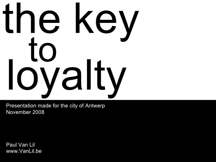 the key to loyalty Presentation made for the city of Antwerp November 2008 Paul Van Lil www.VanLil.be