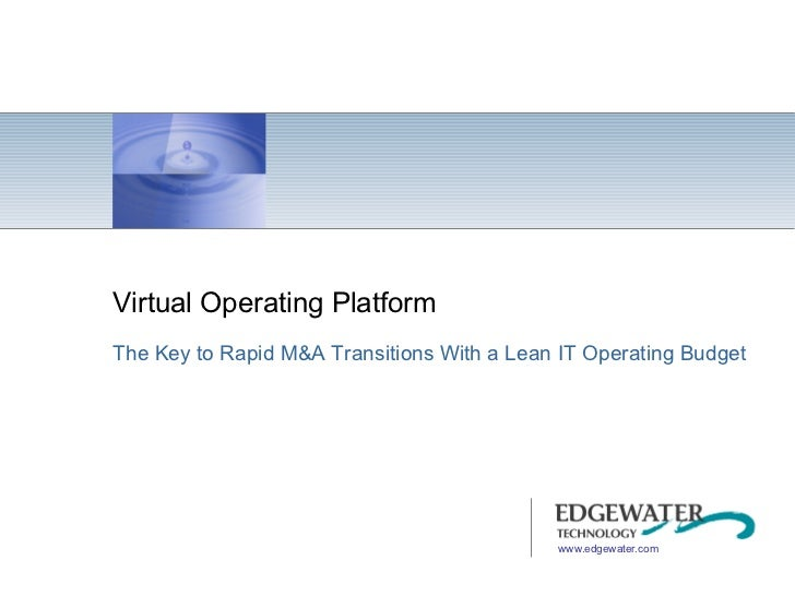 Virtual Operating Platform The Key to Rapid M&A Transitions With a Lean IT Operating Budget www.edgewater.com