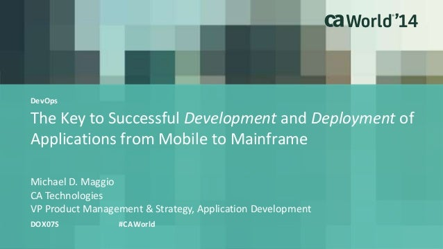 The Key to Successful Development and Deployment of Applications from Mobile to Mainframe Michael D. Maggio DOX07S #CAWorl...