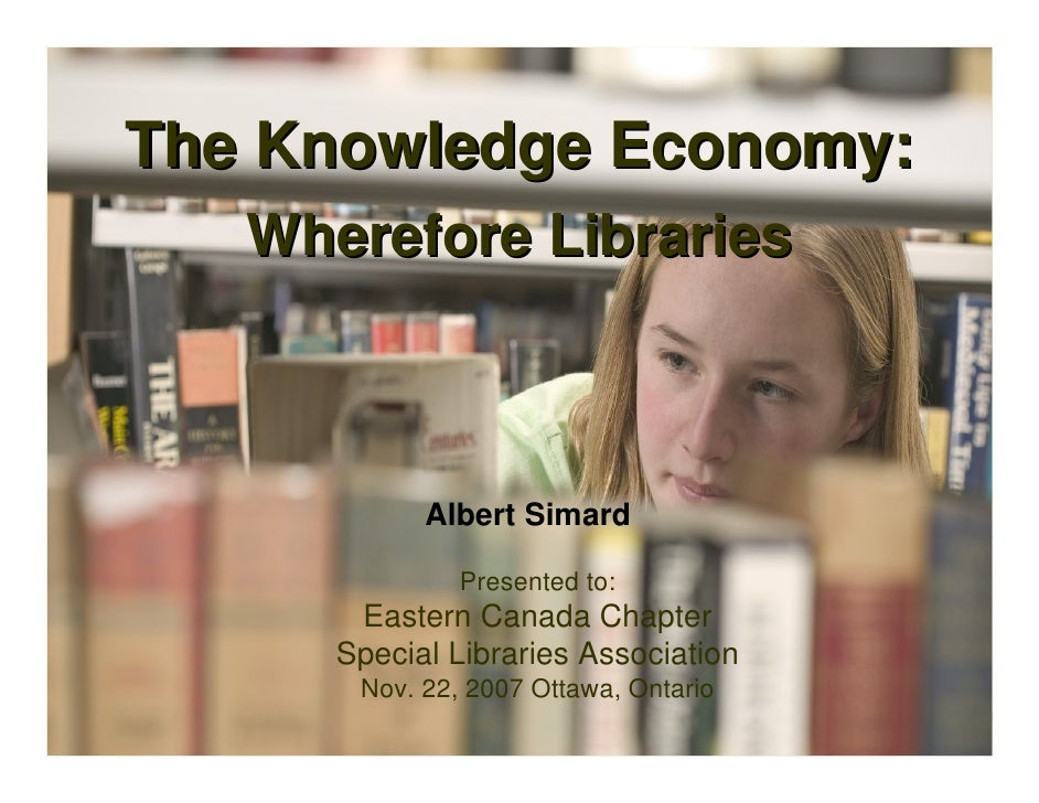 The Knowledge Economy:    Wherefore Libraries                Albert Simard                 Presented to:        Eastern Ca...