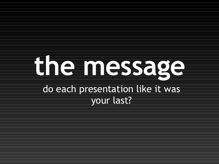 the message do each presentation like it was your last?