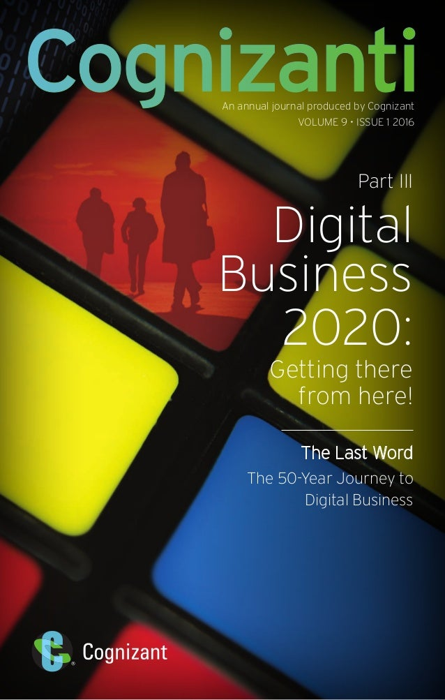 An annual journal produced by Cognizant VOLUME 9 • ISSUE 1 2016 Part III Digital Business 2020: Getting there from here! T...