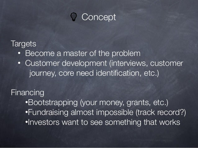 Concept Targets • Become a master of the problem • Customer development (interviews, customer journey, core need identifica...