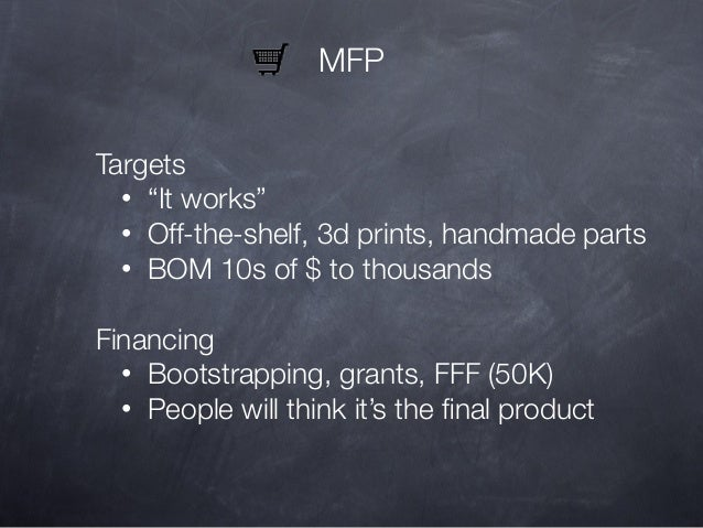 """MFP Targets • """"It works"""" • Off-the-shelf, 3d prints, handmade parts • BOM 10s of $ to thousands Financing • Bootstrapping,..."""