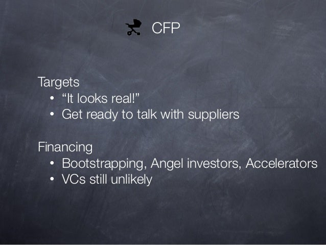 """CFP Targets • """"It looks real!"""" • Get ready to talk with suppliers Financing • Bootstrapping, Angel investors, Accelerators..."""