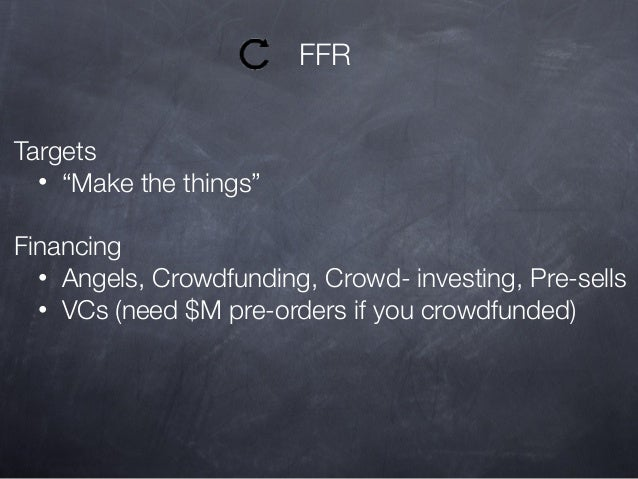 """FFR Targets • """"Make the things"""" Financing • Angels, Crowdfunding, Crowd- investing, Pre-sells • VCs (need $M pre-orders if..."""