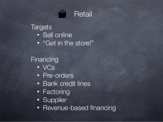 """Retail Targets • Sell online • """"Get in the store!"""" Financing • VCs • Pre-orders • Bank credit lines • Factoring • Supplier..."""