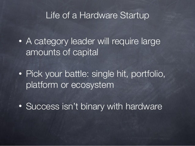 Life of a Hardware Startup •  A category leader will require large amounts of capital  •  Pick your battle: single hit, po...