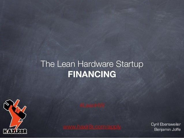 The Lean Hardware Startup FINANCING  #LeanHW  www.haxlr8r.com/apply  Cyril Ebersweiler Benjamin Joffe