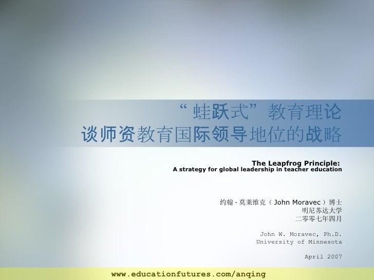 """ 蛙跃式""教育理论 谈师资教育国际领导地位的战略 The Leapfrog Principle:  A strategy for global leadership in teacher education 约翰 · 莫莱维克( John M..."