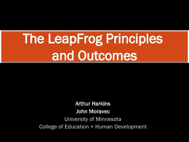 Arthur Harkins John Moravec University of Minnesota College of Education + Human Development The LeapFrog Principles  and ...